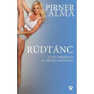 Rúdtánc  A női önkifejezés és csábítás művészete    Pirner Alma