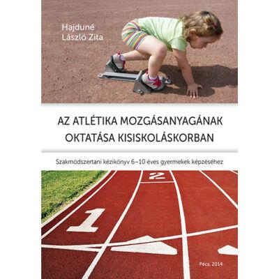 Az atlétika mozgásanyagának oktatása kisiskoláskorban - Szakmódszertani kézikönyv 6-10 éves gyermekek képzéséhez