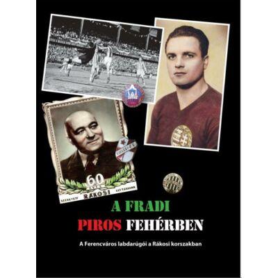 A Fradi piros fehérben - A Ferencváros labdarúgói a Rákosi korszakban