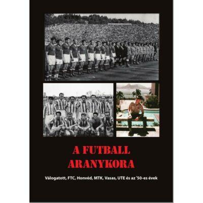 A futball aranykora  Válogatott, FTC, Honvéd, MTK, Ujpest, Vasas és az '50-es évek