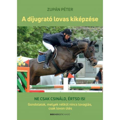 A díjugrató lovas kiképzése - Ne csak csináld, értsd is! Gondolatok, melyek nélkül nincs lovaglás, csak lovon ülés