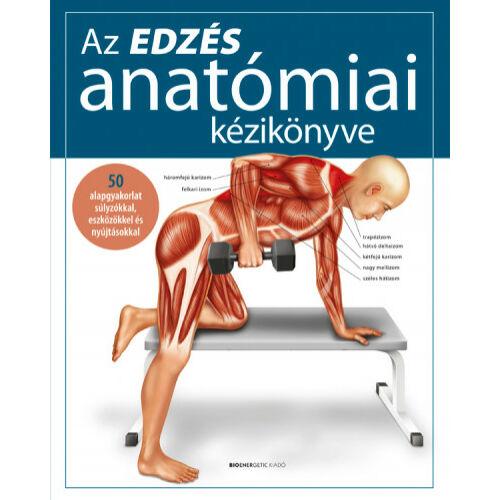 Az edzés anatómiai kézikönyve - 50 alapgyakorlat súlyzókkal, eszközökkel és nyújtásokkal