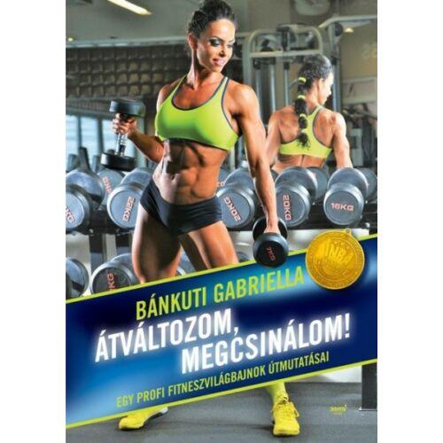 Átváltozom, megcsinálom!    Egy profi fitneszvilágbajnok útmutatásai – Bánkuti Gabriella
