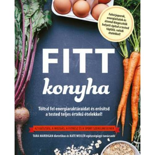 Fitt konyha - Töltsd fel energiaraktáraidat és erősítsd a tested teljes értékű ételekkel!  Az egészség, a mozgás, a fitnesz és a sport szerelmeseinek